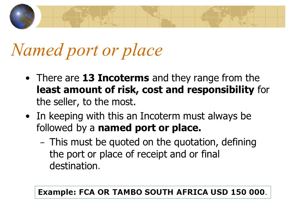 Named port or place There are 13 Incoterms and they range from the least amount of risk, cost and responsibility for the seller, to the most.