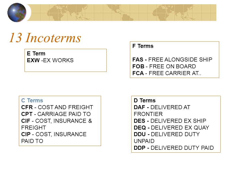 13 Incoterms E Term EXW -EX WORKS F Terms FAS - FREE ALONGSIDE SHIP FOB - FREE ON BOARD FCA - FREE CARRIER AT..