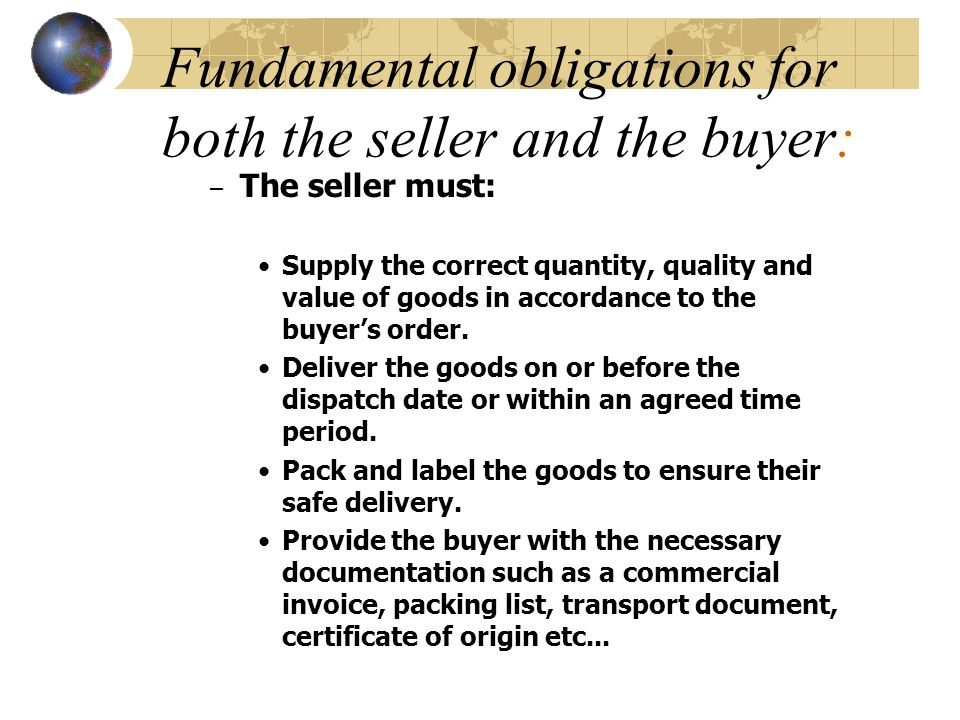 Fundamental obligations for both the seller and the buyer: – The seller must: Supply the correct quantity, quality and value of goods in accordance to the buyer's order.