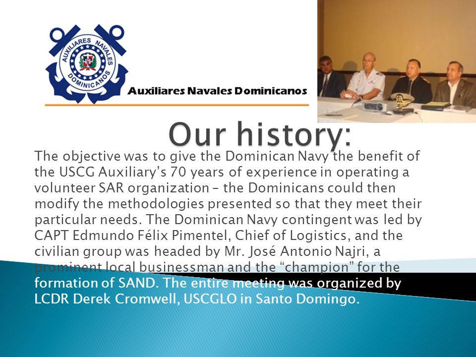 The objective was to give the Dominican Navy the benefit of the USCG Auxiliary's 70 years of experience in operating a volunteer SAR organization – the Dominicans could then modify the methodologies presented so that they meet their particular needs.
