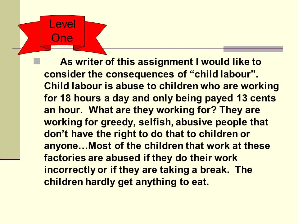 """As writer of this assignment I would like to consider the consequences of """"child labour"""". Child labour is abuse to children who are working for 18 hou"""