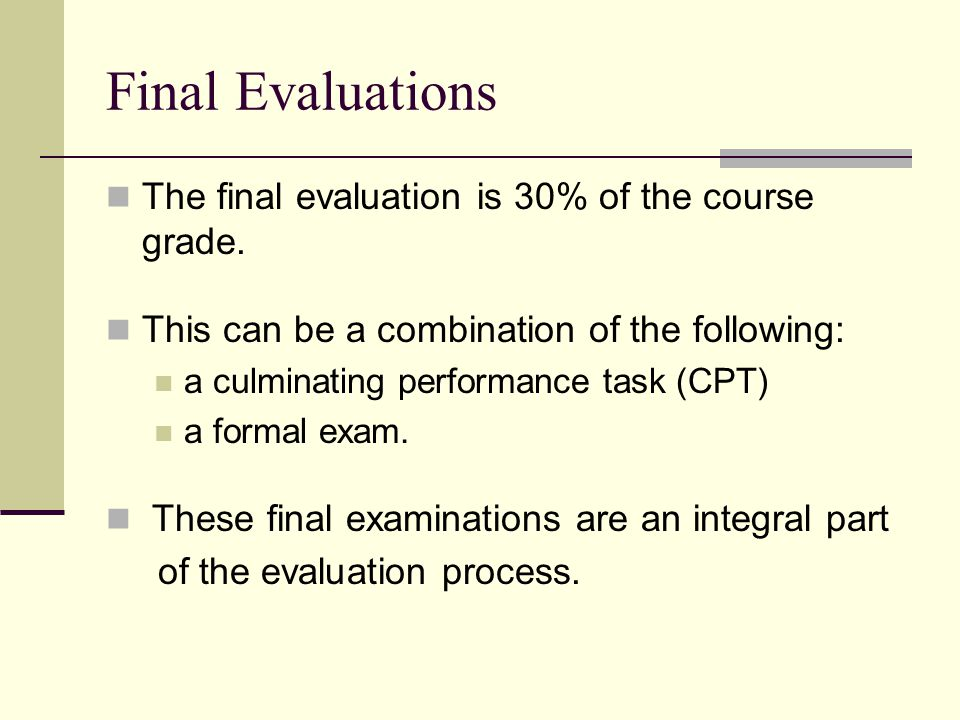Final Evaluations The final evaluation is 30% of the course grade. This can be a combination of the following: a culminating performance task (CPT) a