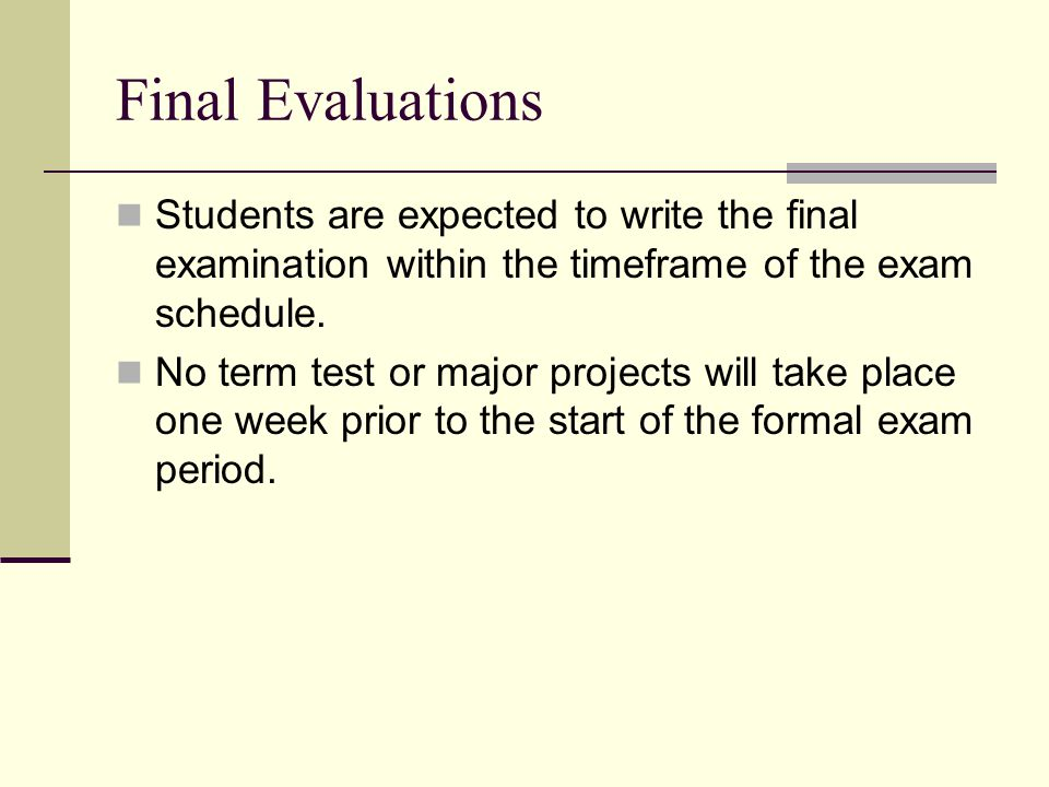 Final Evaluations Students are expected to write the final examination within the timeframe of the exam schedule. No term test or major projects will