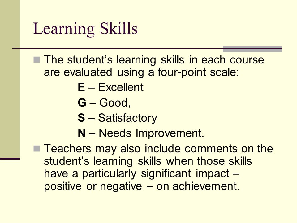 Learning Skills The student's learning skills in each course are evaluated using a four-point scale: E – Excellent G – Good, S – Satisfactory N – Need