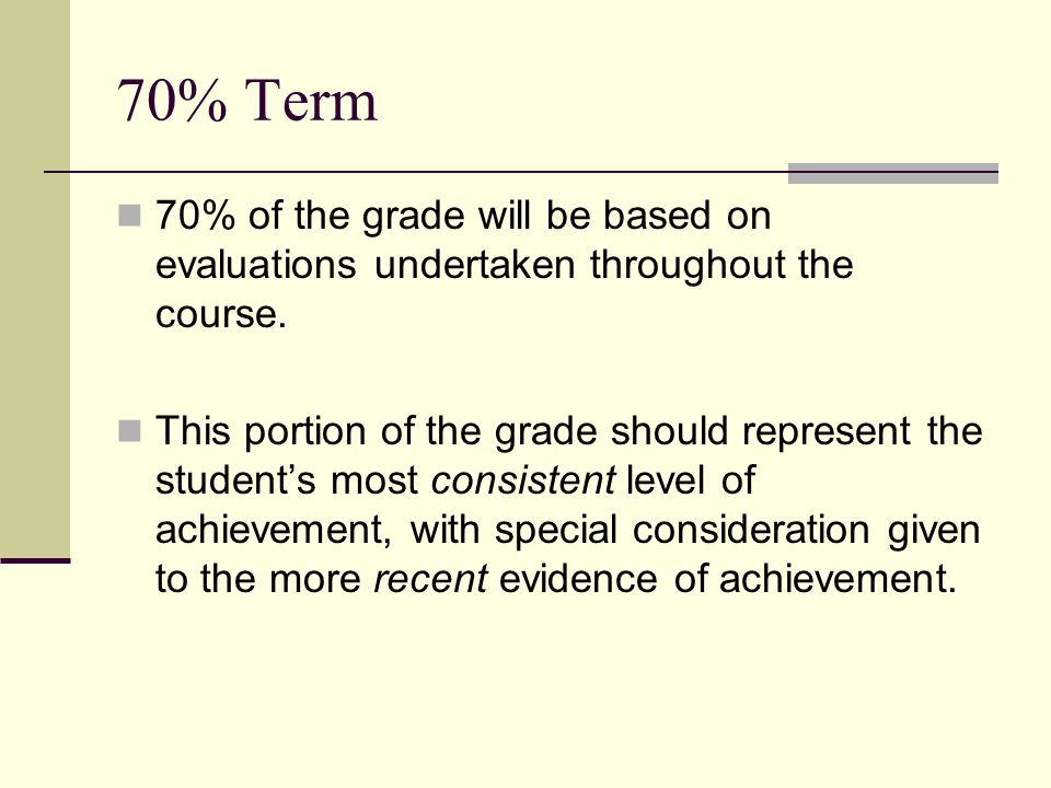 70% Term 70% of the grade will be based on evaluations undertaken throughout the course. This portion of the grade should represent the student's most
