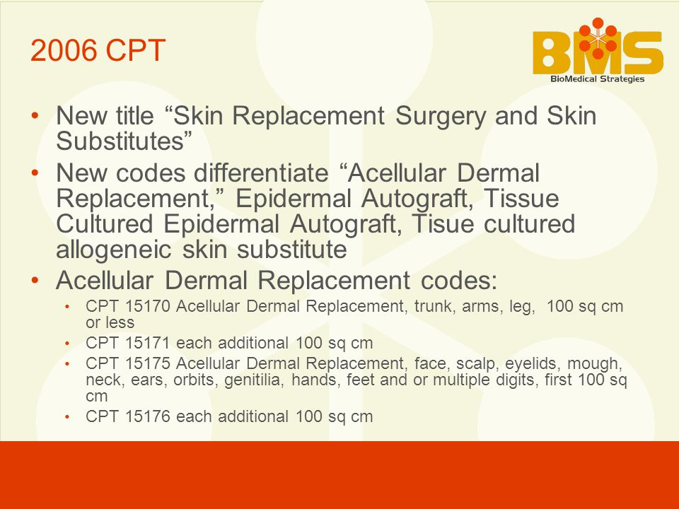 2006 CPT New title Skin Replacement Surgery and Skin Substitutes New codes differentiate Acellular Dermal Replacement, Epidermal Autograft, Tissue Cultured Epidermal Autograft, Tisue cultured allogeneic skin substitute Acellular Dermal Replacement codes: CPT 15170 Acellular Dermal Replacement, trunk, arms, leg, 100 sq cm or less CPT 15171 each additional 100 sq cm CPT 15175 Acellular Dermal Replacement, face, scalp, eyelids, mough, neck, ears, orbits, genitilia, hands, feet and or multiple digits, first 100 sq cm CPT 15176 each additional 100 sq cm