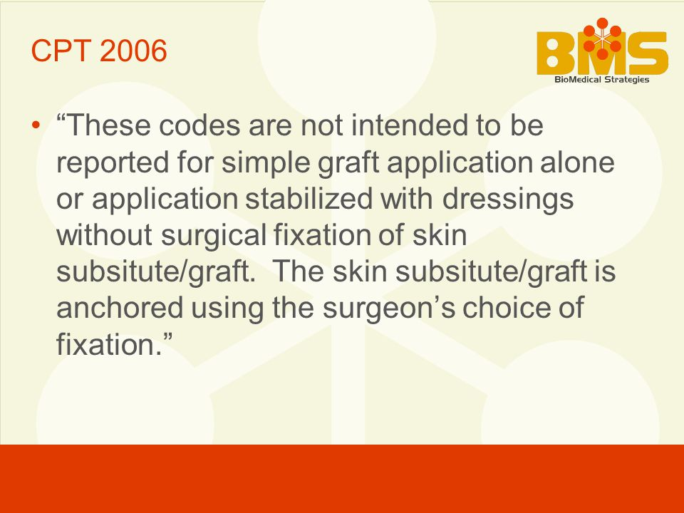 CPT 2006 These codes are not intended to be reported for simple graft application alone or application stabilized with dressings without surgical fixation of skin subsitute/graft.
