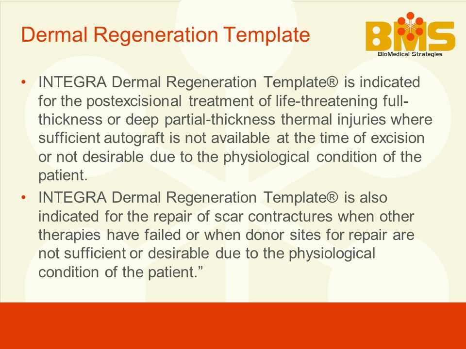 Dermal Regeneration Template INTEGRA Dermal Regeneration Template® is indicated for the postexcisional treatment of life-threatening full- thickness or deep partial-thickness thermal injuries where sufficient autograft is not available at the time of excision or not desirable due to the physiological condition of the patient.