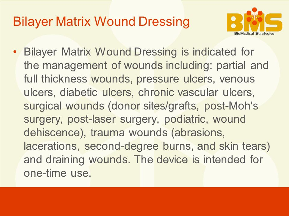 Bilayer Matrix Wound Dressing Bilayer Matrix Wound Dressing is indicated for the management of wounds including: partial and full thickness wounds, pressure ulcers, venous ulcers, diabetic ulcers, chronic vascular ulcers, surgical wounds (donor sites/grafts, post-Moh s surgery, post-laser surgery, podiatric, wound dehiscence), trauma wounds (abrasions, lacerations, second-degree burns, and skin tears) and draining wounds.