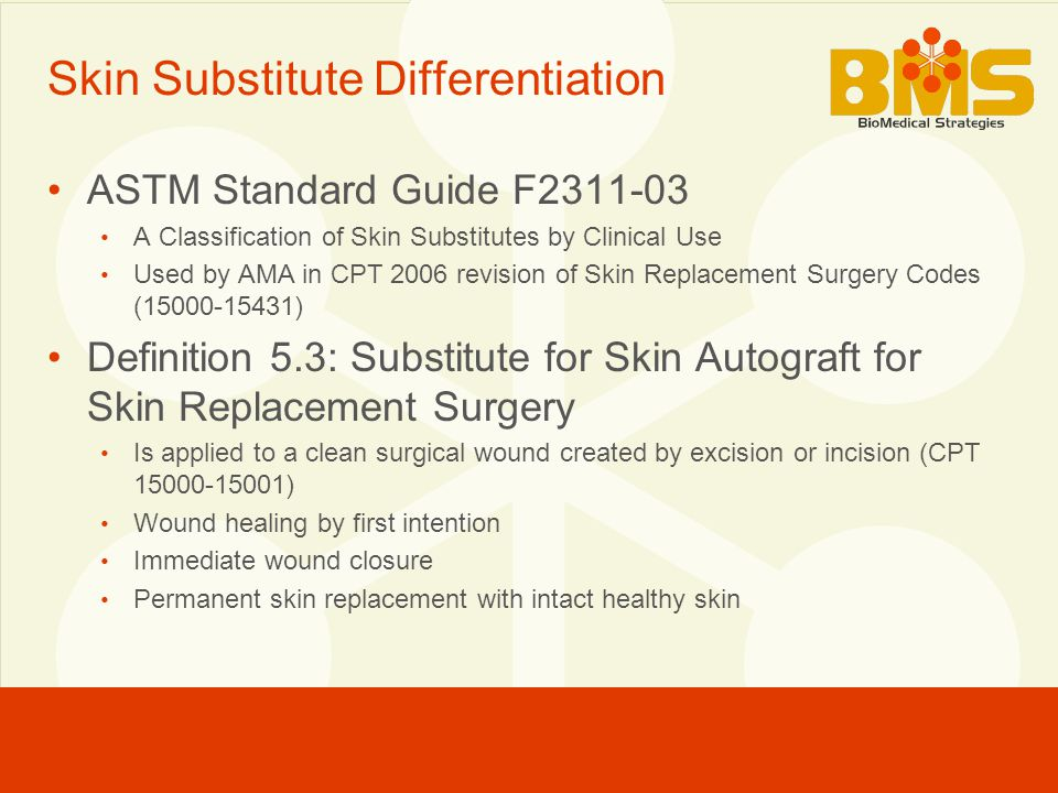 Skin Substitute Differentiation ASTM Standard Guide F2311-03 A Classification of Skin Substitutes by Clinical Use Used by AMA in CPT 2006 revision of Skin Replacement Surgery Codes (15000-15431) Definition 5.3: Substitute for Skin Autograft for Skin Replacement Surgery Is applied to a clean surgical wound created by excision or incision (CPT 15000-15001) Wound healing by first intention Immediate wound closure Permanent skin replacement with intact healthy skin