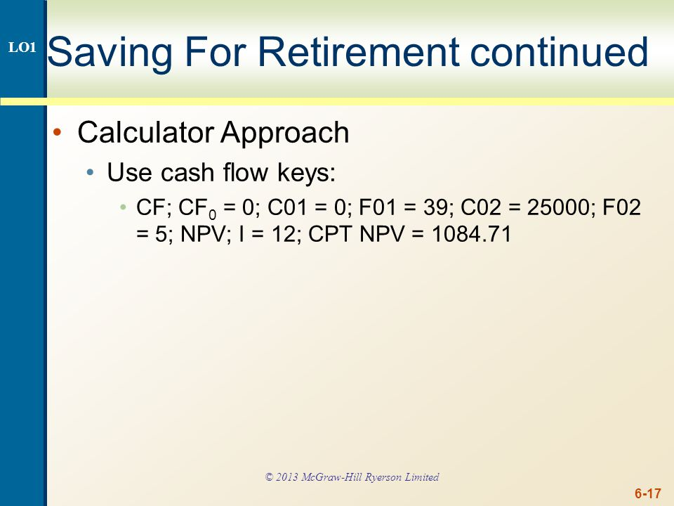 6-17 Saving For Retirement continued Calculator Approach Use cash flow keys: CF; CF 0 = 0; C01 = 0; F01 = 39; C02 = 25000; F02 = 5; NPV; I = 12; CPT N