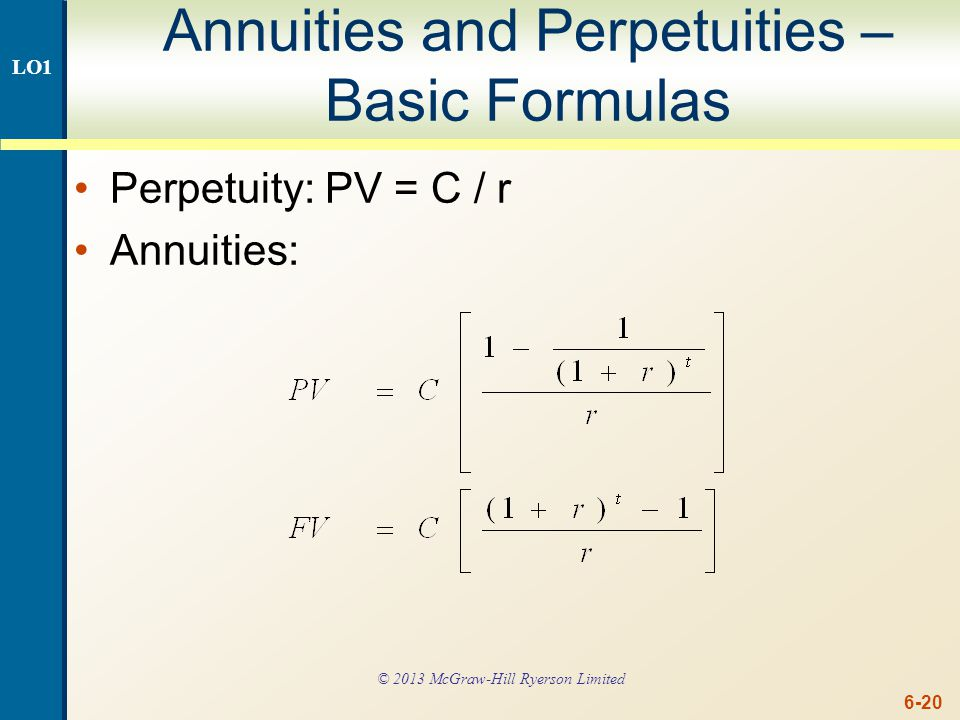 6-20 Annuities and Perpetuities – Basic Formulas Perpetuity: PV = C / r Annuities: LO1 © 2013 McGraw-Hill Ryerson Limited