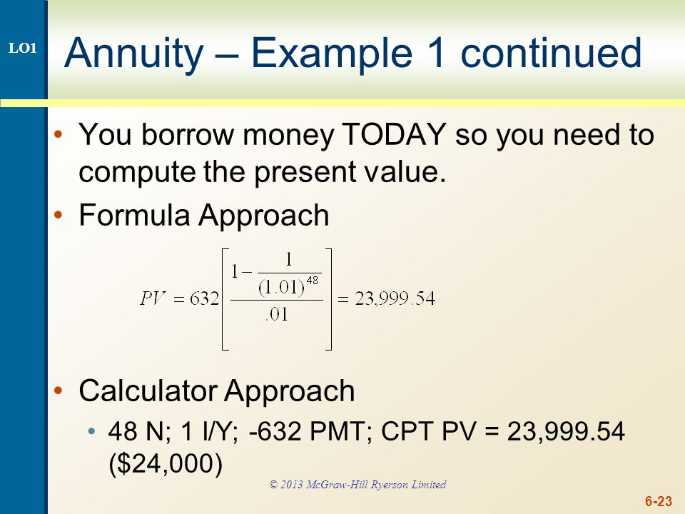 6-23 Annuity – Example 1 continued You borrow money TODAY so you need to compute the present value. Formula Approach Calculator Approach 48 N; 1 I/Y;