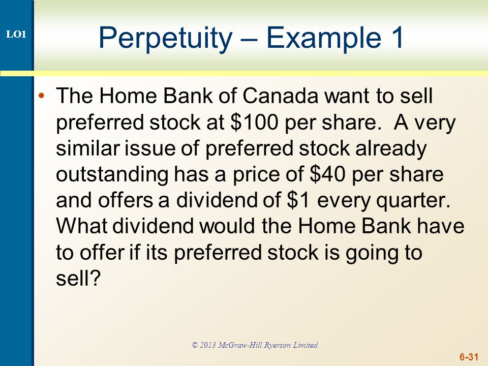 6-31 Perpetuity – Example 1 The Home Bank of Canada want to sell preferred stock at $100 per share. A very similar issue of preferred stock already ou