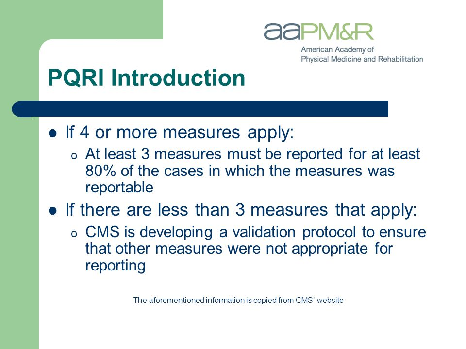 PQRI Introduction If 4 or more measures apply: o At least 3 measures must be reported for at least 80% of the cases in which the measures was reportable If there are less than 3 measures that apply: o CMS is developing a validation protocol to ensure that other measures were not appropriate for reporting The aforementioned information is copied from CMS' website