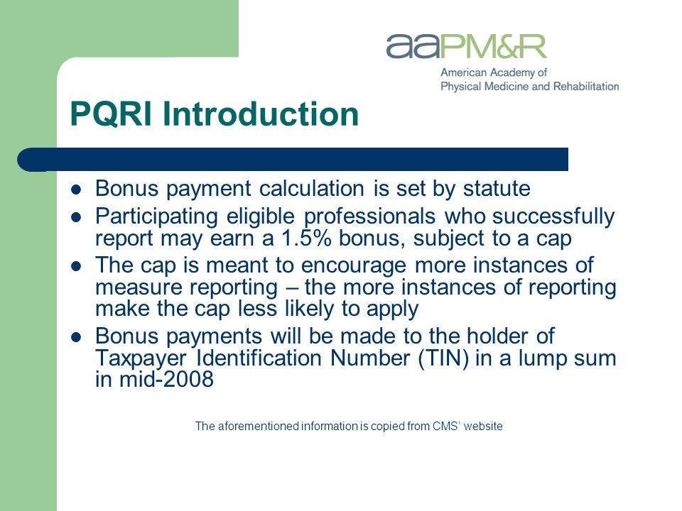 PQRI Introduction Bonus payment calculation is set by statute Participating eligible professionals who successfully report may earn a 1.5% bonus, subject to a cap The cap is meant to encourage more instances of measure reporting – the more instances of reporting make the cap less likely to apply Bonus payments will be made to the holder of Taxpayer Identification Number (TIN) in a lump sum in mid-2008 The aforementioned information is copied from CMS' website