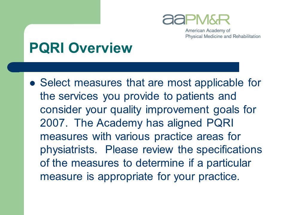 PQRI Overview Select measures that are most applicable for the services you provide to patients and consider your quality improvement goals for 2007.