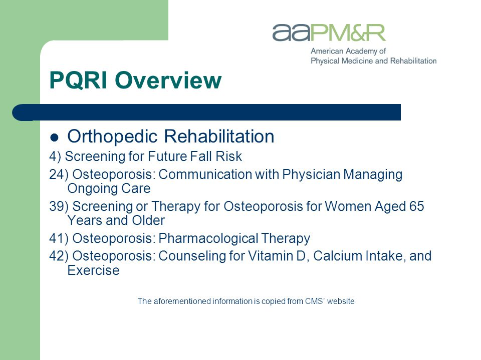 PQRI Overview Orthopedic Rehabilitation 4) Screening for Future Fall Risk 24) Osteoporosis: Communication with Physician Managing Ongoing Care 39) Screening or Therapy for Osteoporosis for Women Aged 65 Years and Older 41) Osteoporosis: Pharmacological Therapy 42) Osteoporosis: Counseling for Vitamin D, Calcium Intake, and Exercise The aforementioned information is copied from CMS' website