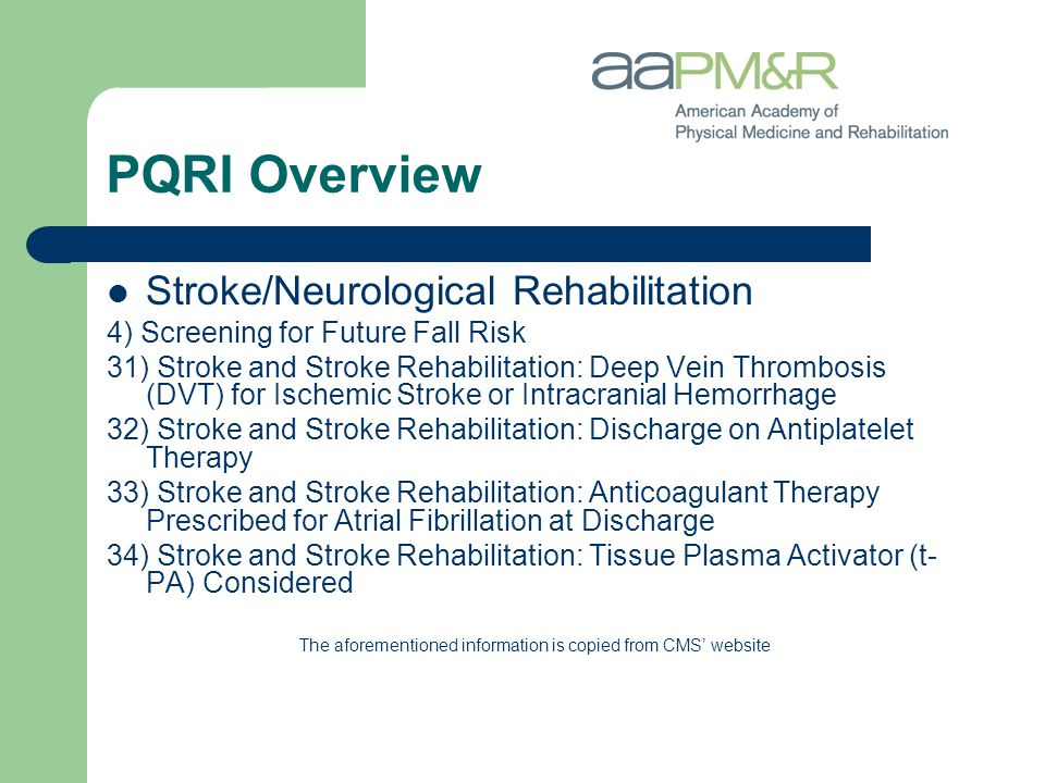 PQRI Overview Stroke/Neurological Rehabilitation 4) Screening for Future Fall Risk 31) Stroke and Stroke Rehabilitation: Deep Vein Thrombosis (DVT) for Ischemic Stroke or Intracranial Hemorrhage 32) Stroke and Stroke Rehabilitation: Discharge on Antiplatelet Therapy 33) Stroke and Stroke Rehabilitation: Anticoagulant Therapy Prescribed for Atrial Fibrillation at Discharge 34) Stroke and Stroke Rehabilitation: Tissue Plasma Activator (t- PA) Considered The aforementioned information is copied from CMS' website
