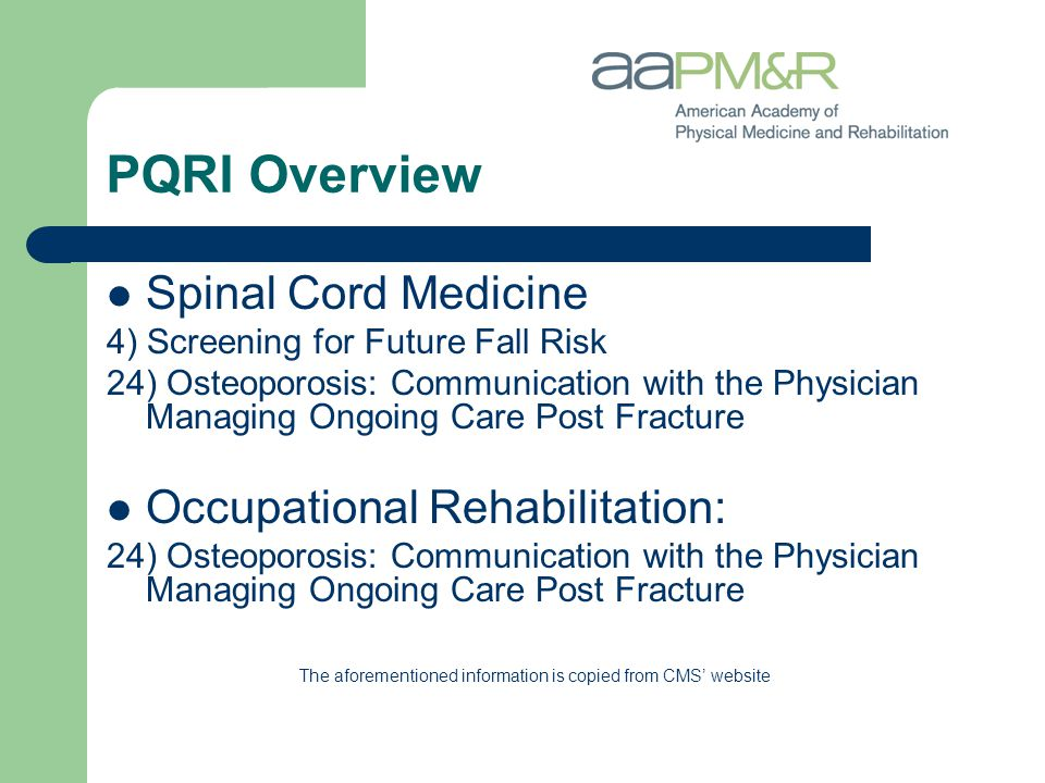 PQRI Overview Spinal Cord Medicine 4) Screening for Future Fall Risk 24) Osteoporosis: Communication with the Physician Managing Ongoing Care Post Fracture Occupational Rehabilitation: 24) Osteoporosis: Communication with the Physician Managing Ongoing Care Post Fracture The aforementioned information is copied from CMS' website