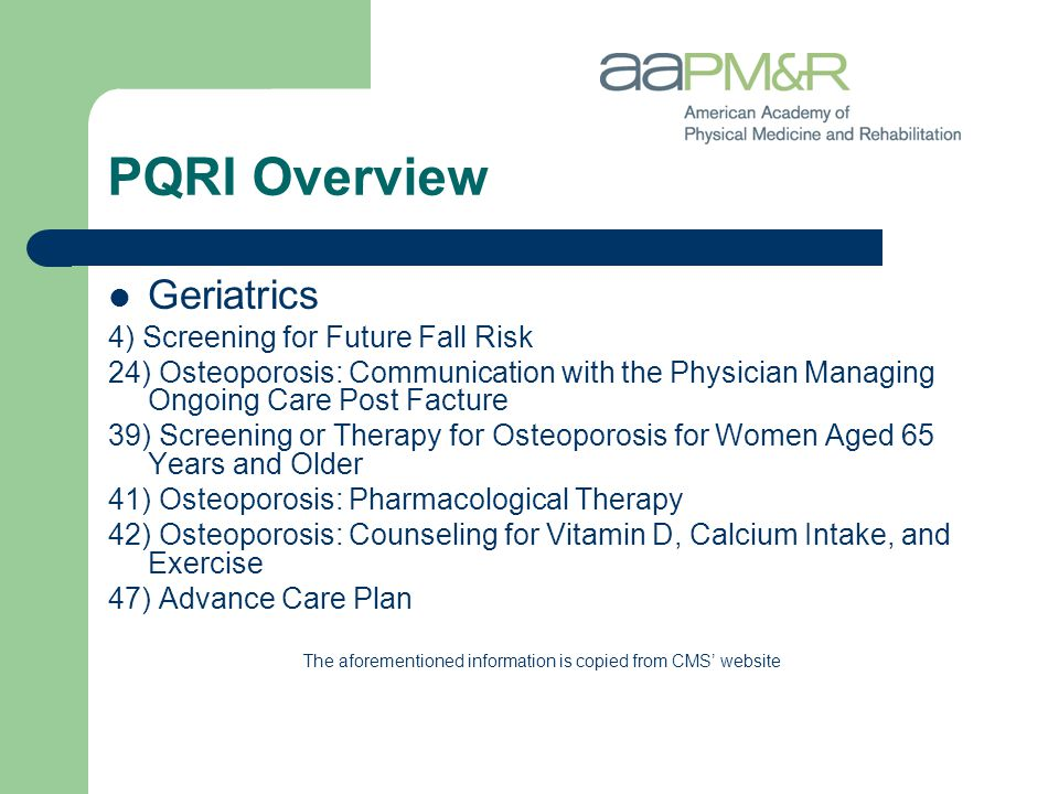 PQRI Overview Geriatrics 4) Screening for Future Fall Risk 24) Osteoporosis: Communication with the Physician Managing Ongoing Care Post Facture 39) Screening or Therapy for Osteoporosis for Women Aged 65 Years and Older 41) Osteoporosis: Pharmacological Therapy 42) Osteoporosis: Counseling for Vitamin D, Calcium Intake, and Exercise 47) Advance Care Plan The aforementioned information is copied from CMS' website