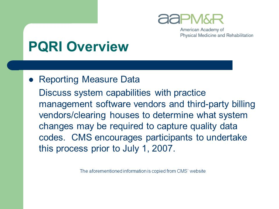 PQRI Overview Reporting Measure Data Discuss system capabilities with practice management software vendors and third-party billing vendors/clearing houses to determine what system changes may be required to capture quality data codes.
