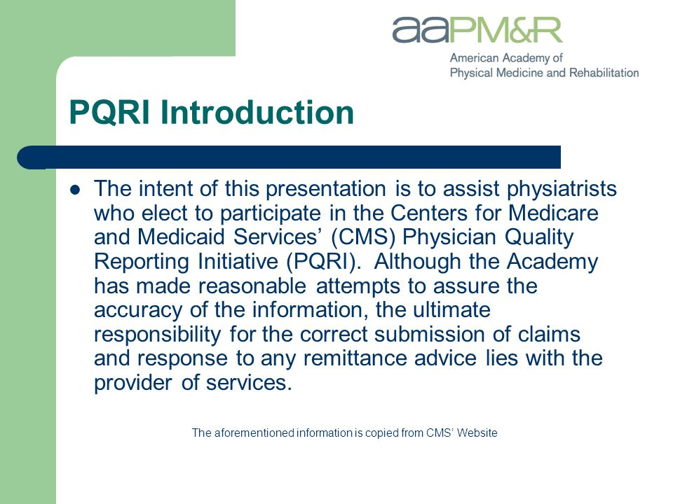The intent of this presentation is to assist physiatrists who elect to participate in the Centers for Medicare and Medicaid Services' (CMS) Physician Quality Reporting Initiative (PQRI).