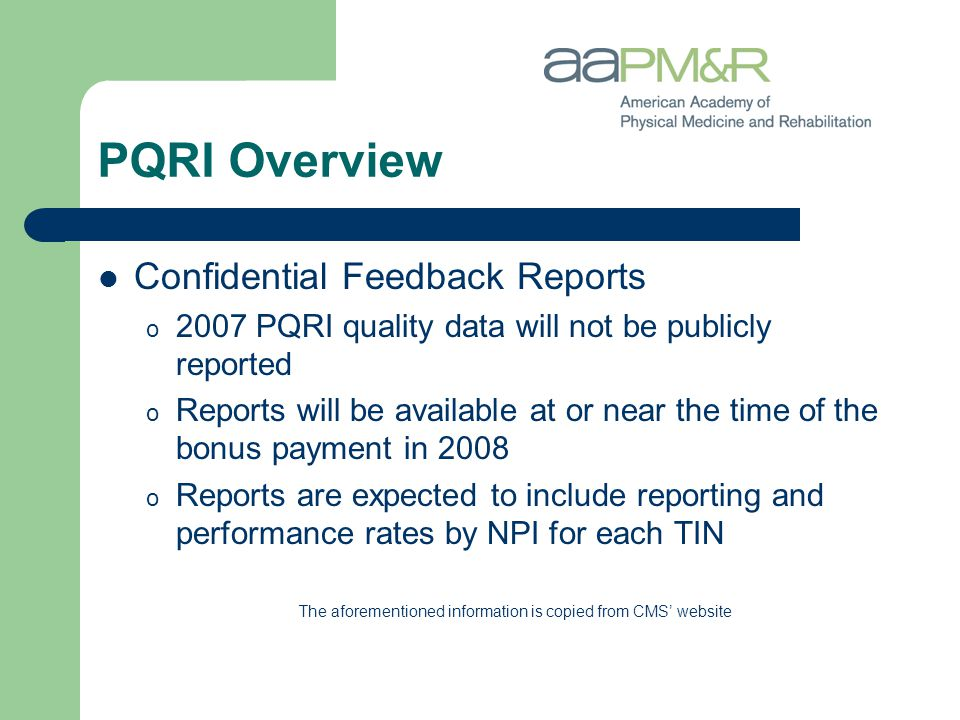 PQRI Overview Confidential Feedback Reports o 2007 PQRI quality data will not be publicly reported o Reports will be available at or near the time of the bonus payment in 2008 o Reports are expected to include reporting and performance rates by NPI for each TIN The aforementioned information is copied from CMS' website