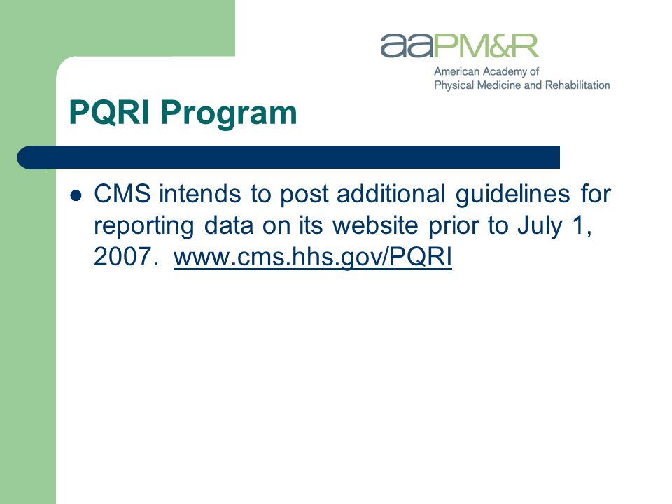 PQRI Program CMS intends to post additional guidelines for reporting data on its website prior to July 1, 2007. www.cms.hhs.gov/PQRIwww.cms.hhs.gov/PQ