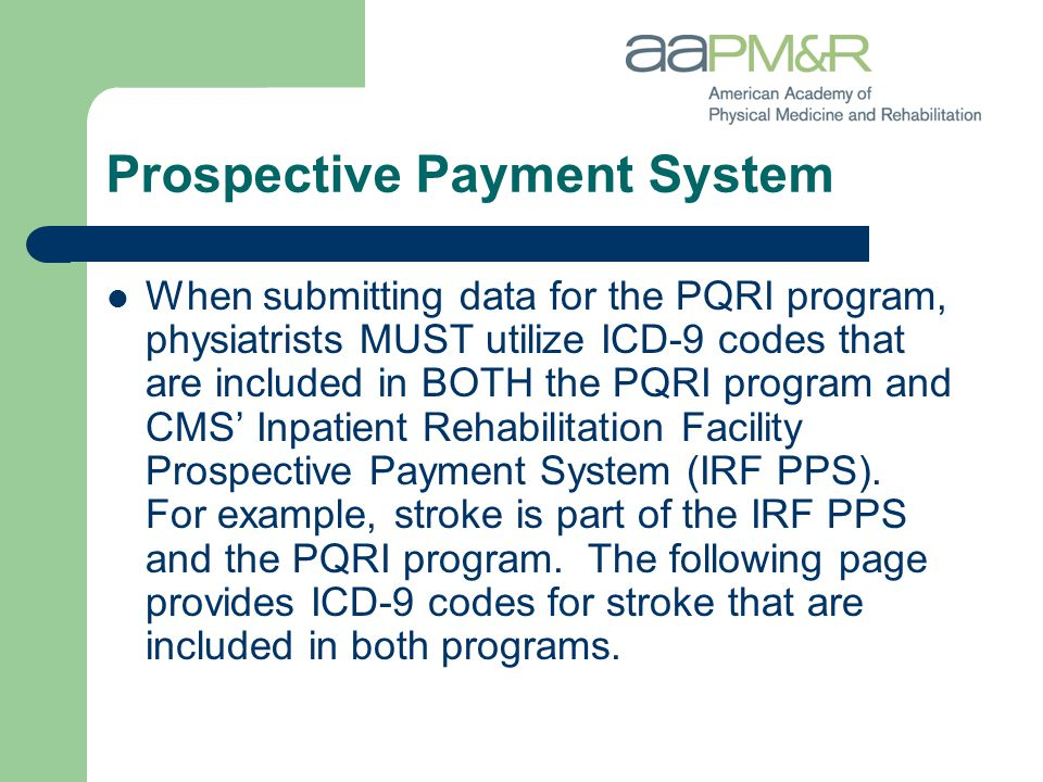 Prospective Payment System When submitting data for the PQRI program, physiatrists MUST utilize ICD-9 codes that are included in BOTH the PQRI program and CMS' Inpatient Rehabilitation Facility Prospective Payment System (IRF PPS).