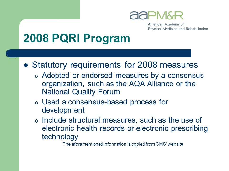 2008 PQRI Program Statutory requirements for 2008 measures o Adopted or endorsed measures by a consensus organization, such as the AQA Alliance or the National Quality Forum o Used a consensus-based process for development o Include structural measures, such as the use of electronic health records or electronic prescribing technology The aforementioned information is copied from CMS' website