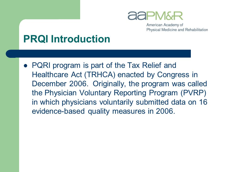 PRQI Introduction PQRI program is part of the Tax Relief and Healthcare Act (TRHCA) enacted by Congress in December 2006. Originally, the program was