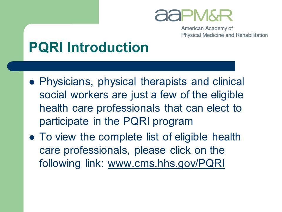 PQRI Introduction Physicians, physical therapists and clinical social workers are just a few of the eligible health care professionals that can elect to participate in the PQRI program To view the complete list of eligible health care professionals, please click on the following link: www.cms.hhs.gov/PQRIwww.cms.hhs.gov/PQRI