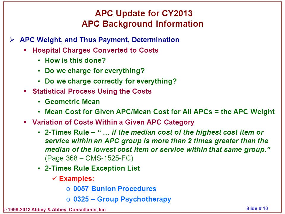 © 1999-2013 Abbey & Abbey, Consultants, Inc. Slide # 10  APC Weight, and Thus Payment, Determination  Hospital Charges Converted to Costs How is thi