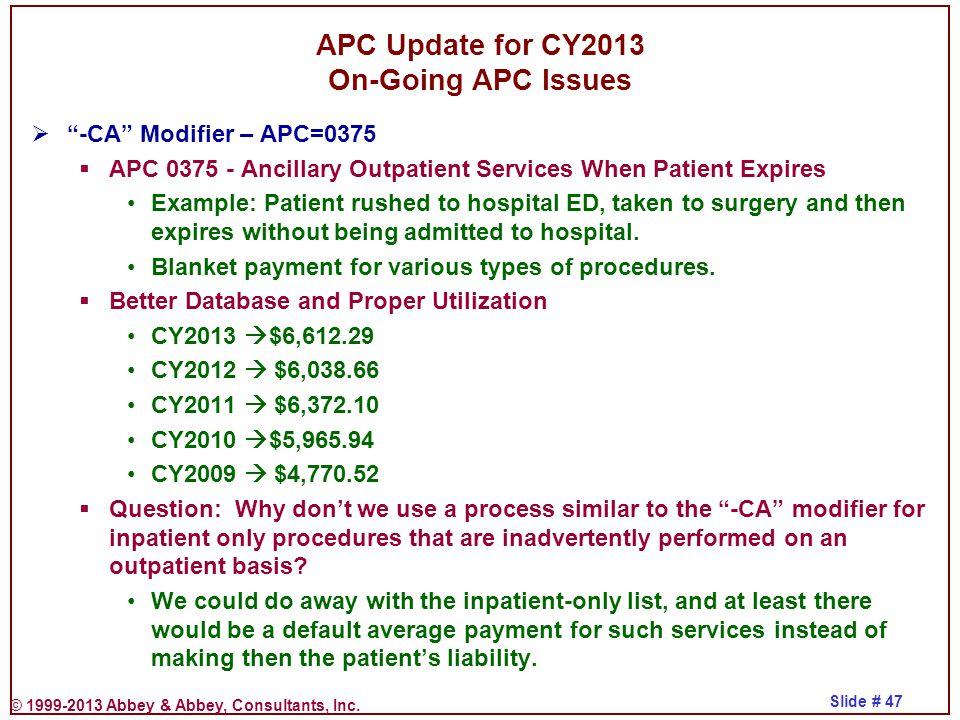 "© 1999-2013 Abbey & Abbey, Consultants, Inc. Slide # 47 APC Update for CY2013 On-Going APC Issues  ""-CA"" Modifier – APC=0375  APC 0375 - Ancillary O"