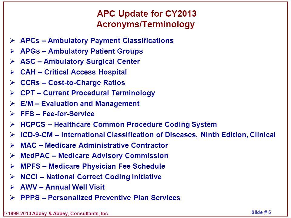 © 1999-2013 Abbey & Abbey, Consultants, Inc. Slide # 5  APCs – Ambulatory Payment Classifications  APGs – Ambulatory Patient Groups  ASC – Ambulato