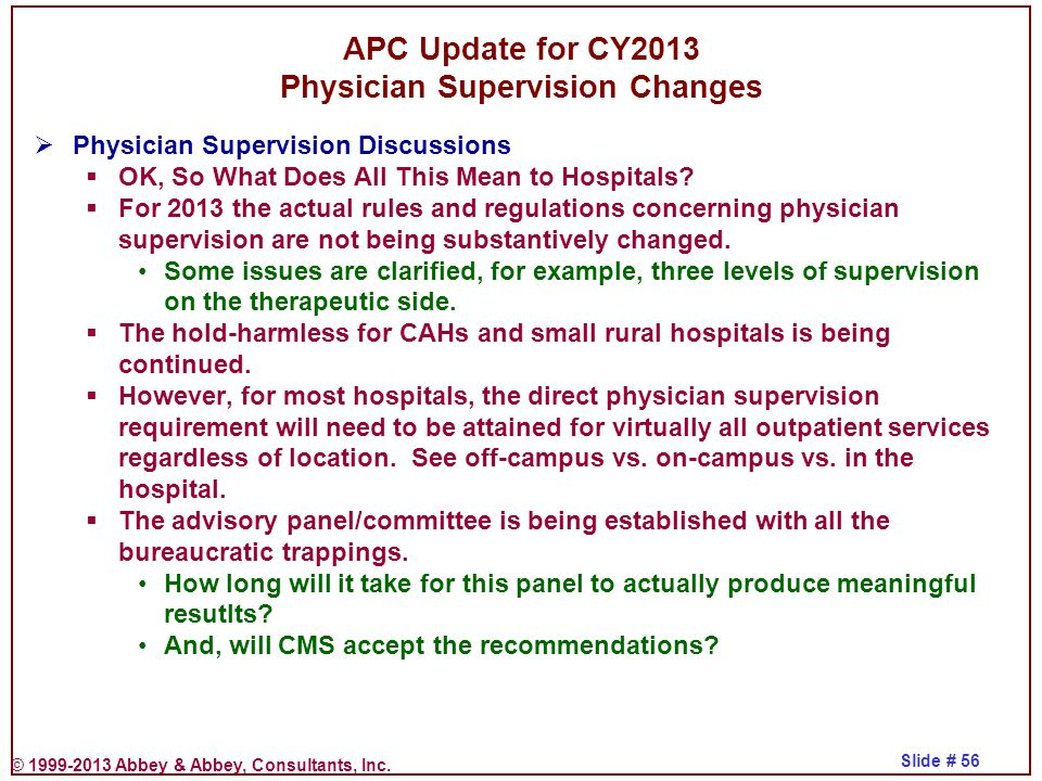 © 1999-2013 Abbey & Abbey, Consultants, Inc. Slide # 56 APC Update for CY2013 Physician Supervision Changes  Physician Supervision Discussions  OK,