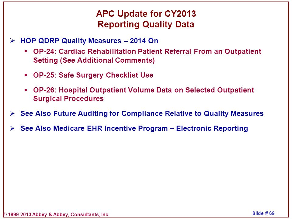 © 1999-2013 Abbey & Abbey, Consultants, Inc. Slide # 69 APC Update for CY2013 Reporting Quality Data  HOP QDRP Quality Measures – 2014 On  OP-24: Ca