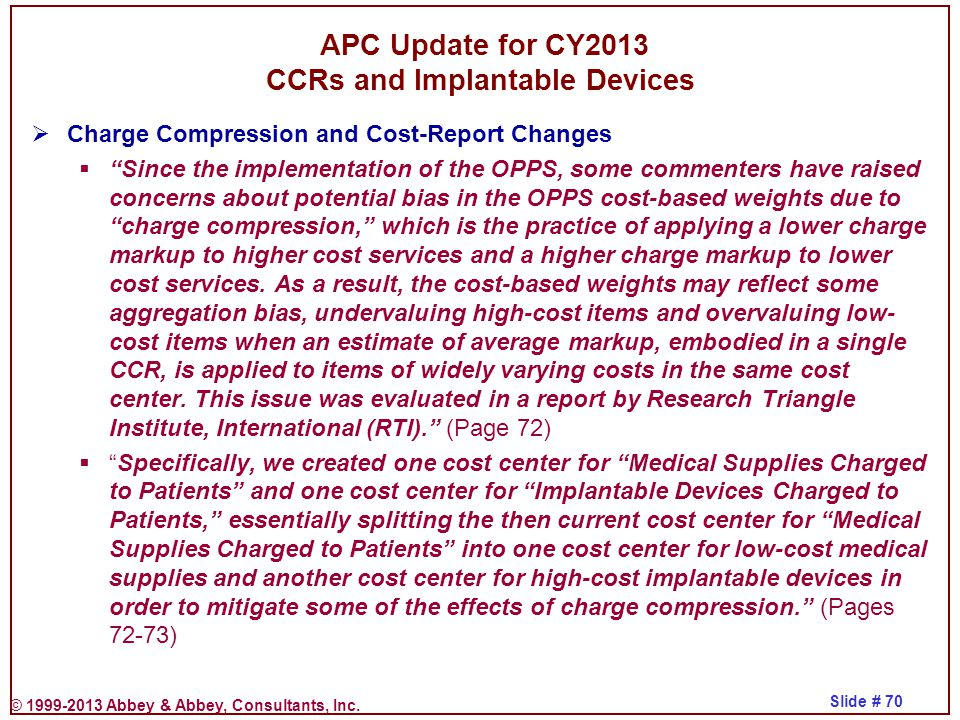 © 1999-2013 Abbey & Abbey, Consultants, Inc. Slide # 70 APC Update for CY2013 CCRs and Implantable Devices  Charge Compression and Cost-Report Change