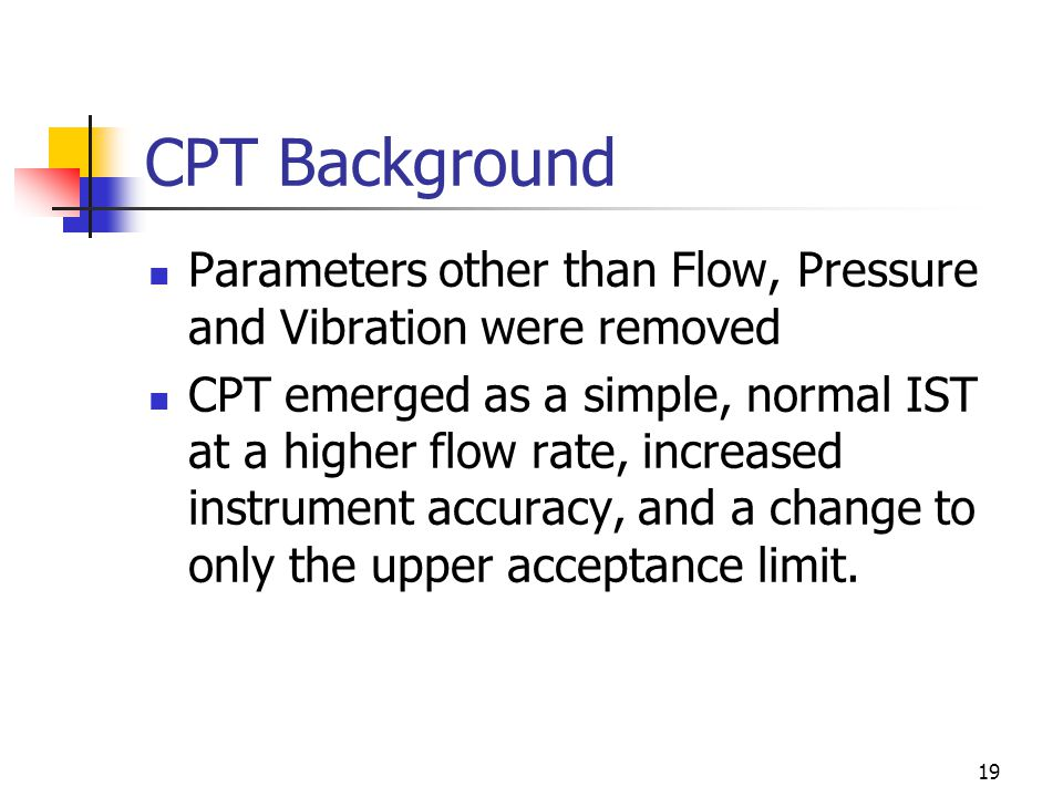 19 CPT Background Parameters other than Flow, Pressure and Vibration were removed CPT emerged as a simple, normal IST at a higher flow rate, increased instrument accuracy, and a change to only the upper acceptance limit.