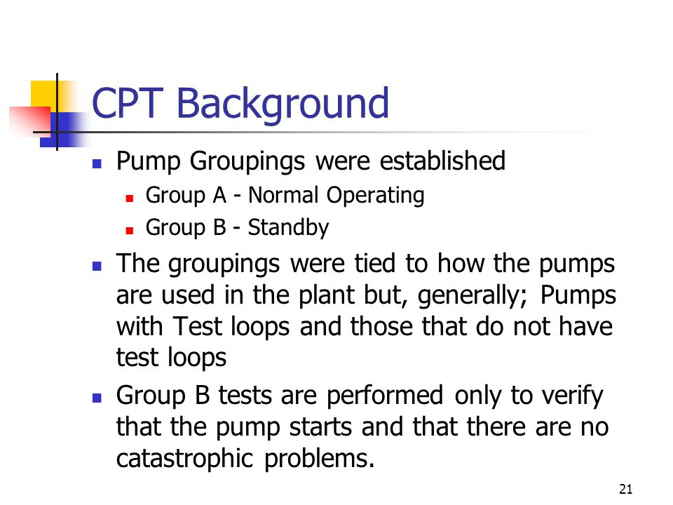21 CPT Background Pump Groupings were established Group A - Normal Operating Group B - Standby The groupings were tied to how the pumps are used in the plant but, generally; Pumps with Test loops and those that do not have test loops Group B tests are performed only to verify that the pump starts and that there are no catastrophic problems.
