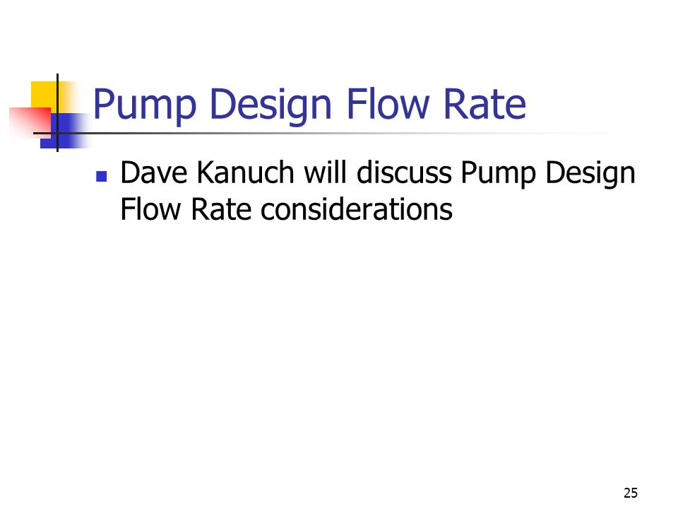 25 Pump Design Flow Rate Dave Kanuch will discuss Pump Design Flow Rate considerations