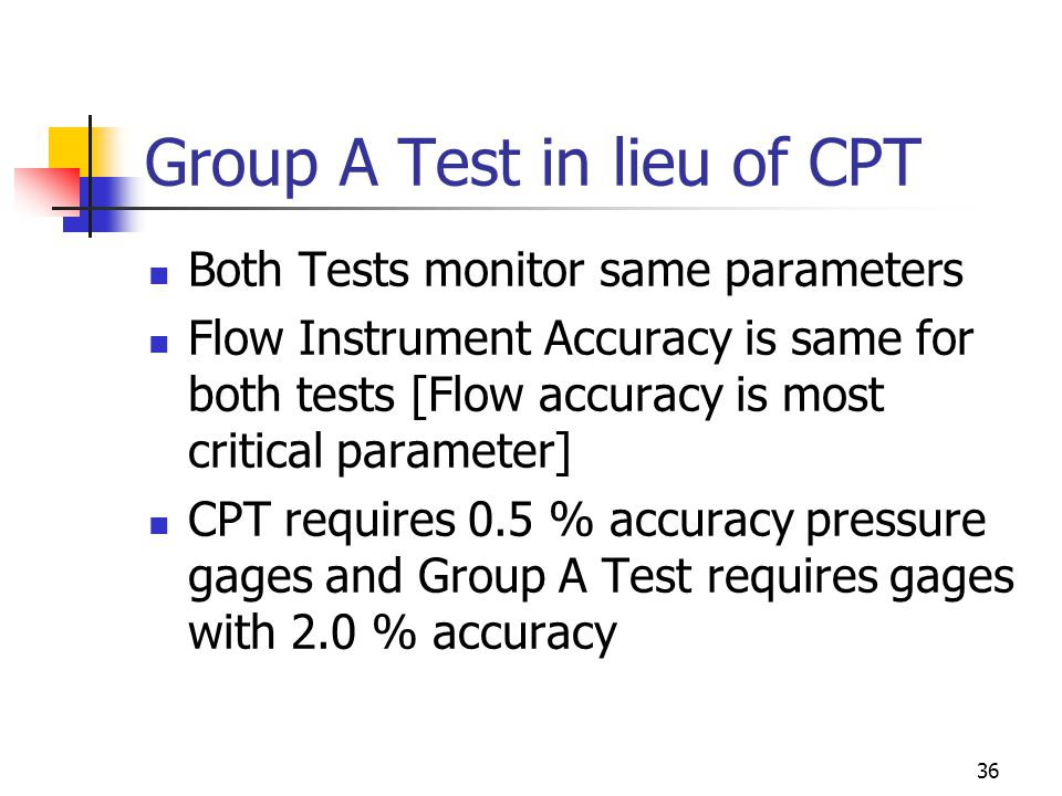 36 Group A Test in lieu of CPT Both Tests monitor same parameters Flow Instrument Accuracy is same for both tests [Flow accuracy is most critical parameter] CPT requires 0.5 % accuracy pressure gages and Group A Test requires gages with 2.0 % accuracy