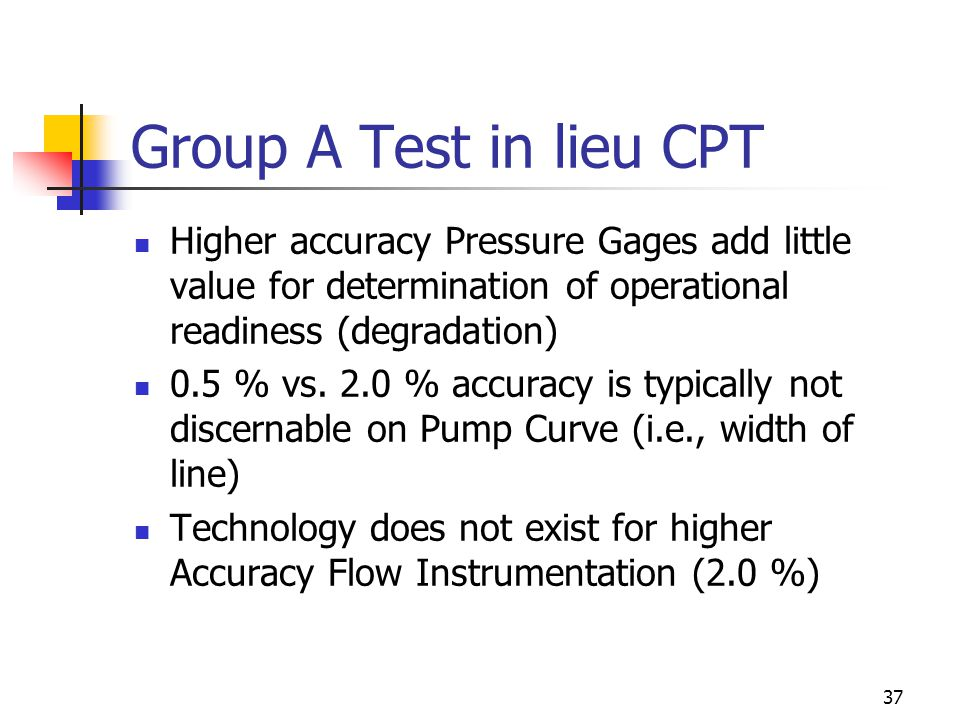 37 Group A Test in lieu CPT Higher accuracy Pressure Gages add little value for determination of operational readiness (degradation) 0.5 % vs.