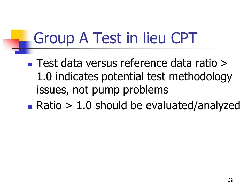 39 Group A Test in lieu CPT Test data versus reference data ratio > 1.0 indicates potential test methodology issues, not pump problems Ratio > 1.0 should be evaluated/analyzed