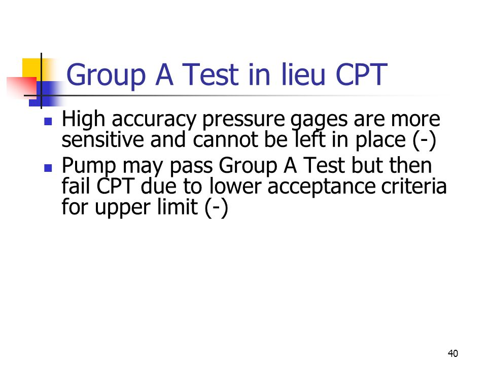 40 Group A Test in lieu CPT High accuracy pressure gages are more sensitive and cannot be left in place (-) Pump may pass Group A Test but then fail CPT due to lower acceptance criteria for upper limit (-)