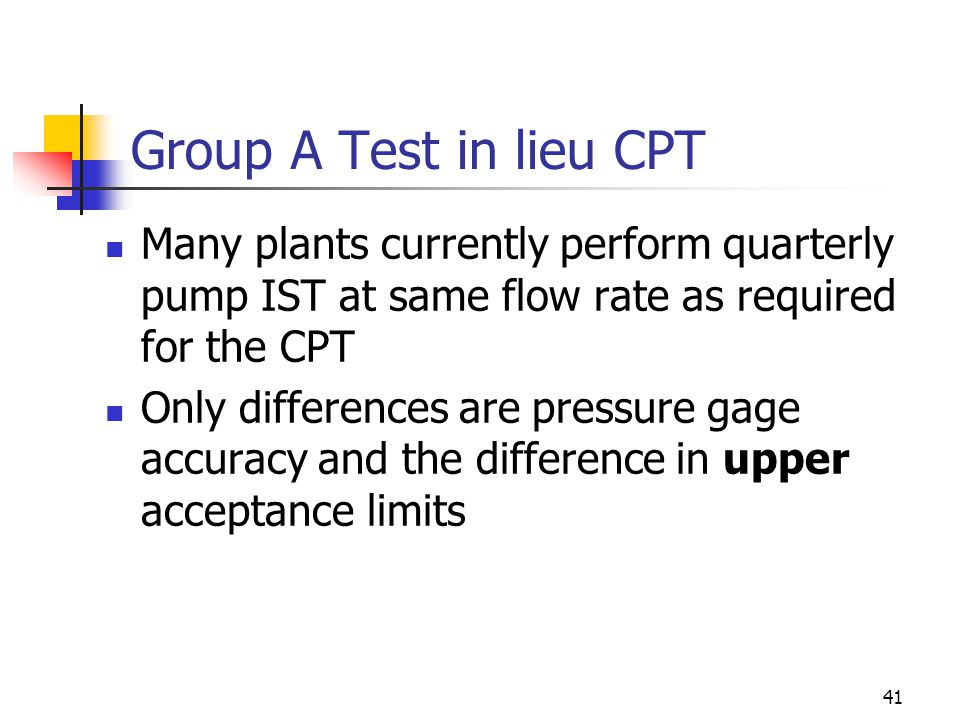 41 Group A Test in lieu CPT Many plants currently perform quarterly pump IST at same flow rate as required for the CPT Only differences are pressure gage accuracy and the difference in upper acceptance limits