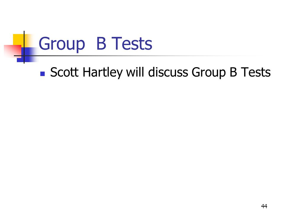 44 Group B Tests Scott Hartley will discuss Group B Tests