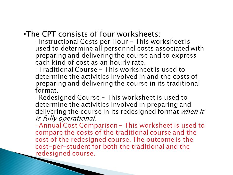 The CPT consists of four worksheets: – Instructional Costs per Hour - This worksheet is used to determine all personnel costs associated with preparing and delivering the course and to express each kind of cost as an hourly rate.
