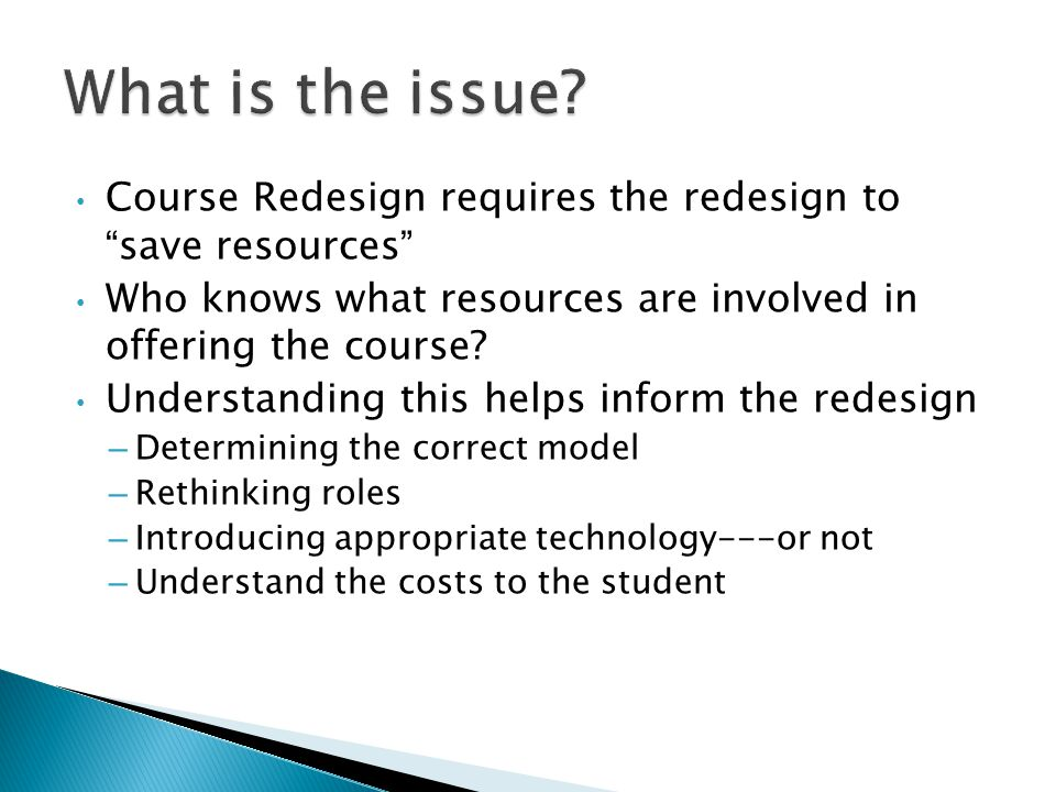 Course Redesign requires the redesign to save resources Who knows what resources are involved in offering the course.